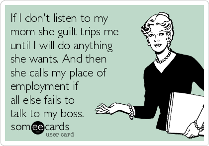 If I don't listen to my mom she guilt trips me until I will do anything she wants. And then she calls my place of employment if all else fails to talk to my boss.