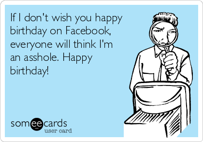 If I don't wish you happy  birthday on Facebook, everyone will think I'm an asshole. Happy birthday!