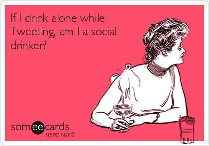 If I drink alone while Tweeting, am I a social drinker?