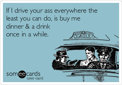 If I drive your ass everywhere the least you can do, is buy me dinner & a drink once in a while.