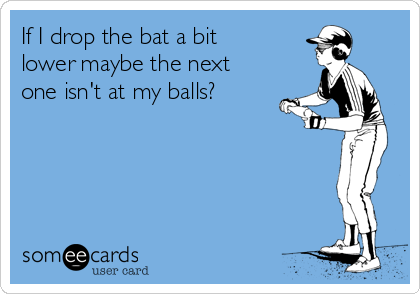 If I drop the bat a bit lower maybe the next one isn't at my balls?
