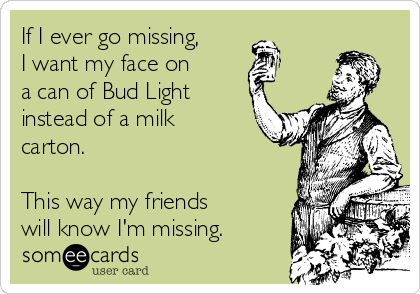 If I ever go missing, I want my face on  a can of Bud Light instead of a milk carton.  This way my friends will know I'm missing.