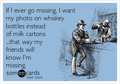 If I ever go missing, I want my photo on whiskey bottles instead of milk cartons ...that way my friends will know I'm missing.