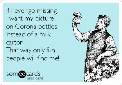 If I ever go missing, I want my picture on Corona bottles instead of a milk carton.  That way only fun people will find me!