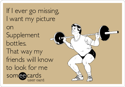 If I ever go missing, I want my picture on Supplement bottles.  That way my friends will know to look for me