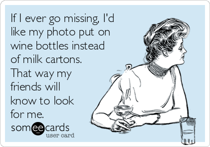 If I ever go missing, I'd like my photo put on wine bottles instead of milk cartons. That way my friends will know to look for me.