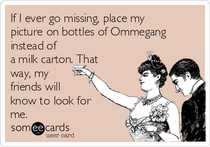 If I ever go missing, place my picture on bottles of Ommegang instead of a milk carton. That way, my friends will know to look for me.