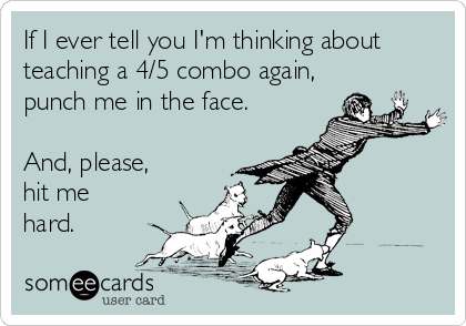 If I ever tell you I'm thinking about teaching a 4/5 combo again, punch me in the face.   And, please, hit me hard.