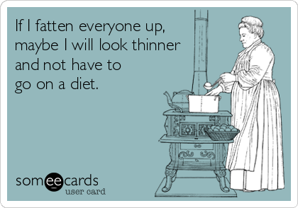 If I fatten everyone up, maybe I will look thinner and not have to go on a diet.