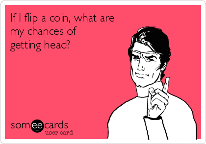 If I flip a coin, what are my chances of getting head?