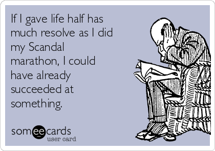 If I gave life half has much resolve as I did my Scandal marathon, I could have already succeeded at something.
