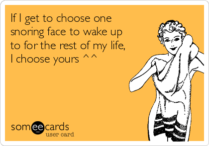 If I get to choose one snoring face to wake up to for the rest of my life, I choose yours ^^
