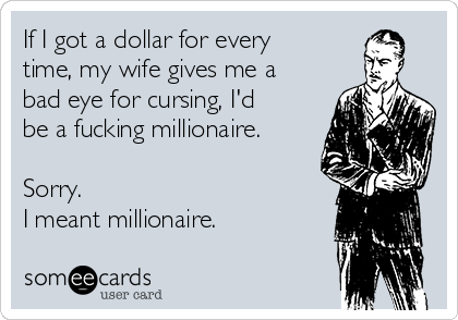 If I got a dollar for every time, my wife gives me a bad eye for cursing, I'd be a fucking millionaire.  Sorry.  I meant millionaire.