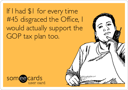 If I had $1 for every time #45 disgraced the Office, I would actually support the GOP tax plan too.