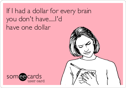 If I had a dollar for every brain you don't have.....I'd have one dollar