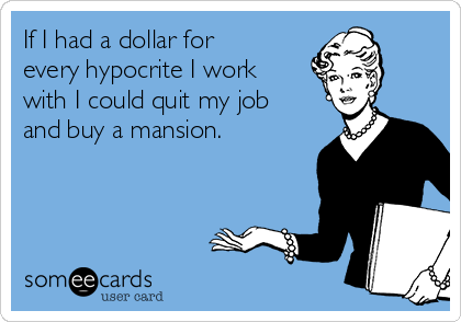 If I had a dollar for every hypocrite I work with I could quit my job and buy a mansion.