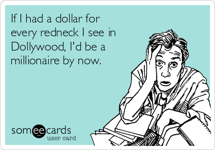 If I had a dollar for every redneck I see in Dollywood, I'd be a  millionaire by now.