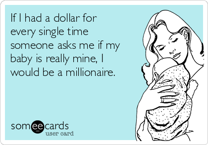 If I had a dollar for every single time someone asks me if my baby is really mine, I would be a millionaire.