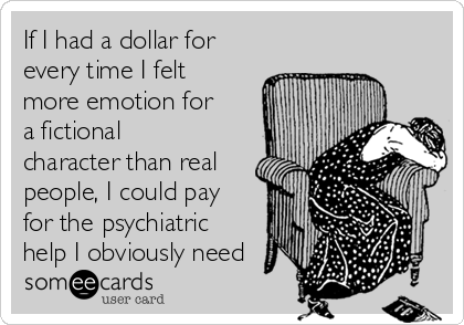 If I had a dollar for every time I felt more emotion for a fictional character than real people, I could pay for the psychiatric help I obviously need