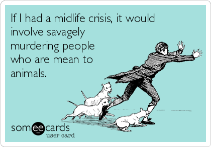 If I had a midlife crisis, it would involve savagely murdering people who are mean to animals.