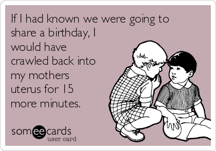 If I had known we were going to share a birthday, I would have crawled back into my mothers uterus for 15 more minutes.