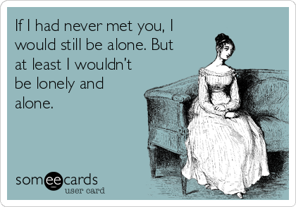 If I had never met you, I would still be alone. But at least I wouldn't be lonely and alone.