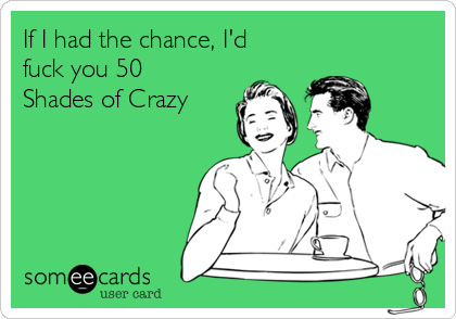 If I had the chance, I'd fuck you 50 Shades of Crazy