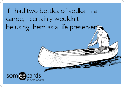 If I had two bottles of vodka in a canoe, I certainly wouldn't be using them as a life preserver!