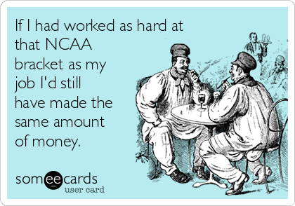 If I had worked as hard at that NCAA bracket as my job I'd still have made the same amount of money.