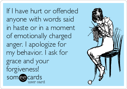 If I have hurt or offended anyone with words said in haste or in a moment of emotionally charged anger. I apologize for my behavior. I ask for grace and your forgiveness!