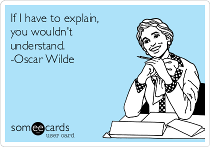 If I have to explain, you wouldn't understand. -Oscar Wilde