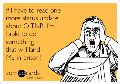 If I have to read one more status update about OITNB, I'm liable to do something that will land ME in prison!