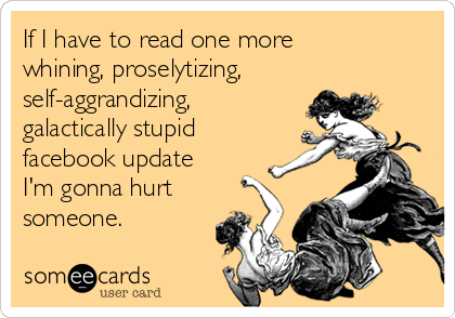 If I have to read one more  whining, proselytizing, self-aggrandizing, galactically stupid facebook update I'm gonna hurt someone.