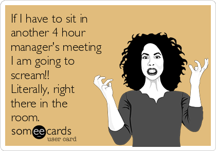 If I have to sit in another 4 hour manager's meeting I am going to scream!! Literally, right there in the room.