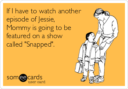 "If I have to watch another episode of Jessie, Mommy is going to be featured on a show called ""Snapped""."