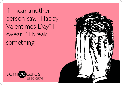 """If I hear another person say, """"Happy Valentimes Day"""" I swear I'll break something..."""