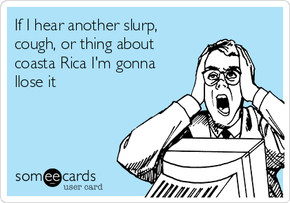 If I hear another slurp, cough, or thing about coasta Rica I'm gonna llose it