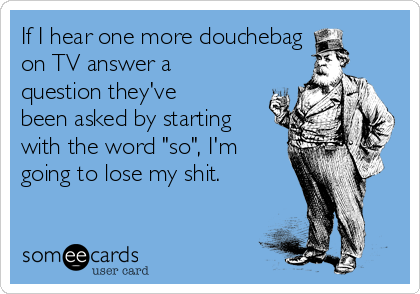 "If I hear one more douchebag   on TV answer a question they've been asked by starting with the word ""so"", I'm going to lose my shit."
