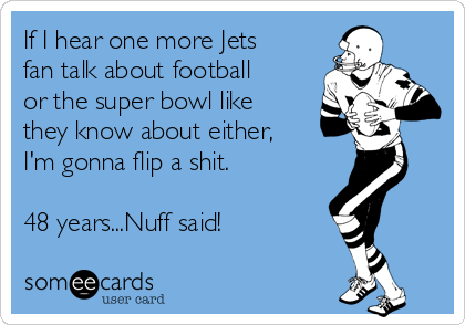 If I hear one more Jets fan talk about football or the super bowl like they know about either,  I'm gonna flip a shit.  48 years...Nuff said!