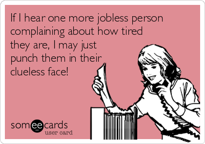 If I hear one more jobless person complaining about how tired they are, I may just punch them in their clueless face!