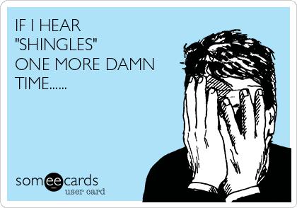 "IF I HEAR  ""SHINGLES"" ONE MORE DAMN TIME......"