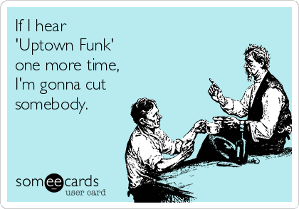 If I hear  'Uptown Funk' one more time, I'm gonna cut somebody.