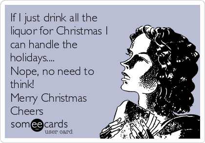 If I just drink all the liquor for Christmas I can handle the holidays.... Nope, no need to think! Merry Christmas  Cheers