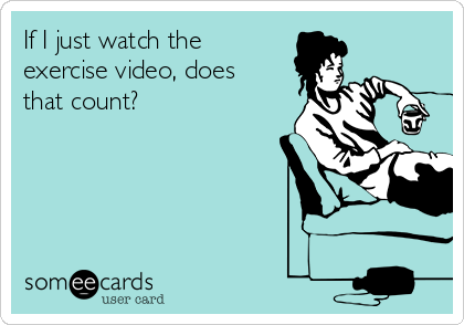 If I just watch the exercise video, does that count?