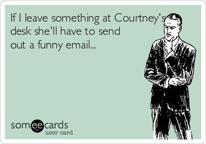 If I leave something at Courtney's desk she'll have to send out a funny email...