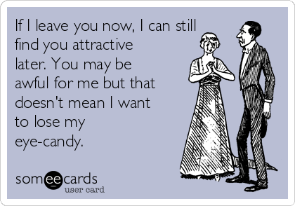 If I leave you now, I can still find you attractive later. You may be awful for me but that doesn't mean I want to lose my eye-candy.