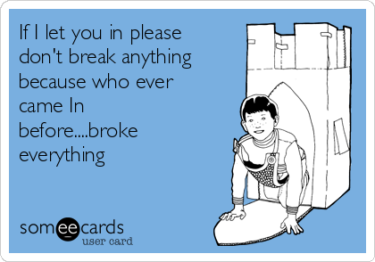 If I let you in please don't break anything because who ever came In before....broke everything