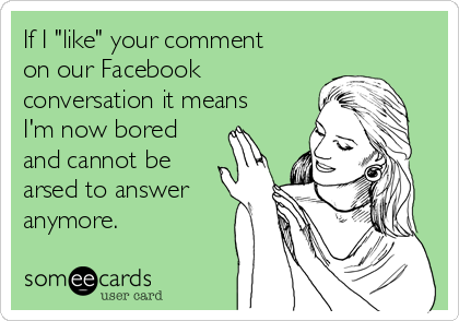 """If I """"like"""" your comment on our Facebook conversation it means I'm now bored and cannot be arsed to answer anymore."""