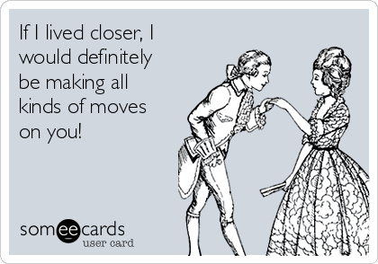 If I lived closer, I would definitely be making all kinds of moves on you!