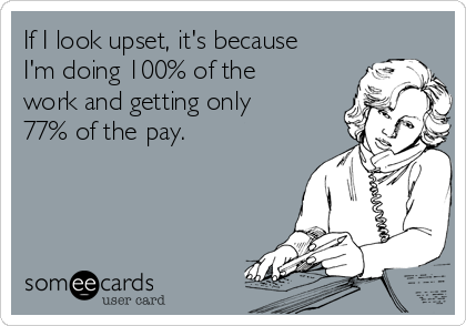 If I look upset, it's because I'm doing 100% of the work and getting only 77% of the pay.